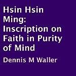 Hsin Hsin Ming: Inscription on Faith in Purity of Mind | Dennis M. Waller