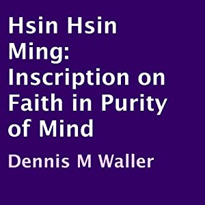 Hsin Hsin Ming: Inscription on Faith in Purity of Mind | [Dennis M. Waller]