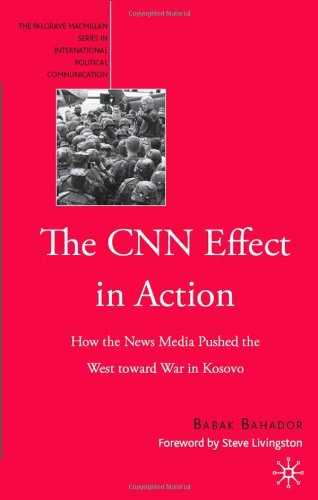 The CNN Effect in Action: How the News Media Pushed the West Toward War in Kosovo (The Palgrave Macmillan Series in International Political Communication)