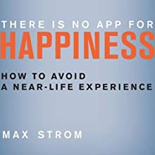 There Is No App for Happiness: How to Avoid a Near-Life Experience (       UNABRIDGED) by Max Strom Narrated by Kurt Elftmann