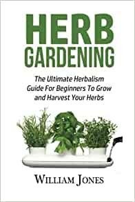 Herb Gardening The Ultimate Herbalism Guide For Beginners To Grow And Harvest Your Herbs