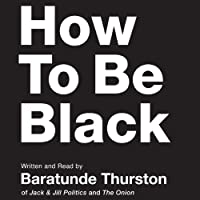 How to Be Black (       UNABRIDGED) by Baratunde Thurston Narrated by Baratunde Thurston