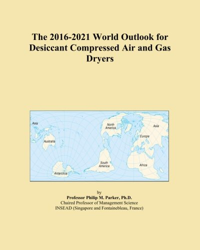 The 2016-2021 World Outlook for Desiccant Compressed Air and Gas Dryers PDF