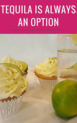 Tequila Is Always an Option: Baking Basics and Liquor-Infused Treats by Stacy Hall