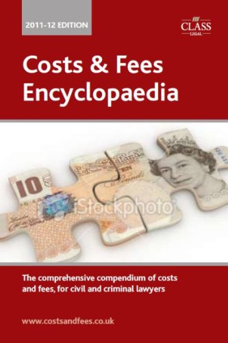 Costs & Fees Encyclopaedia 2011-2012: The Comprehensive Compendium of Costs and Fees for Civil and Criminal Lawyers (Class Legal)