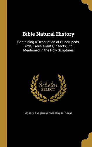 Bible Natural History: Containing a Description of Quadrupeds, Birds, Trees, Plants, Insects, Etc. Mentioned in the Holy Scriptures