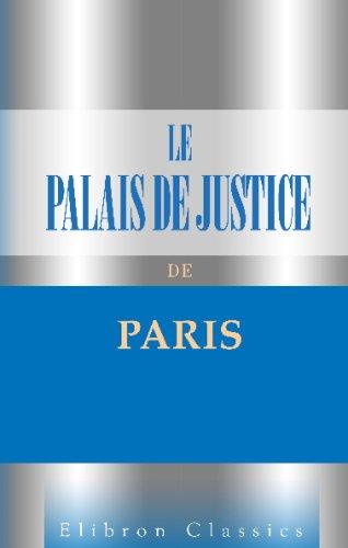 Le Palais de Justice de Paris: Son monde et ses moeurs. Par la presse judiciaire parisienne. Préface de A. Dumas fils