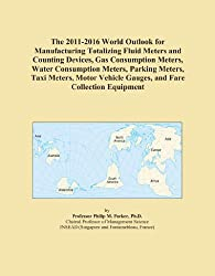 The 2011-2016 World Outlook for Manufacturing Totalizing Fluid Meters and Counting Devices, Gas Consumption Meters, Water Consumption Meters, Parking ... Vehicle Gauges, and Fare Collection Equipment