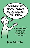 img - for There's No Such Thing as Closing the Deal: A Brief(case) Guide to Successful Sales book / textbook / text book