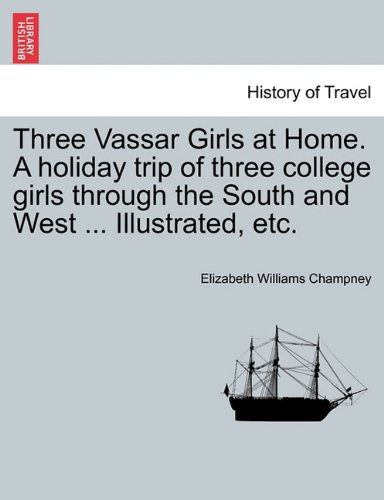 Three Vassar Girls at Home. A holiday trip of three college girls through the South and West ... Illustrated, etc.