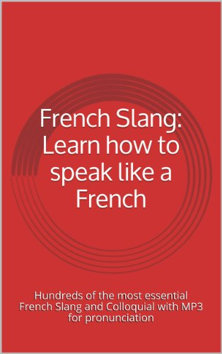 French Slang: Learn how to speak like a French: Hundreds of the most essential French Slang and Colloquial with MP3 for pronunciation