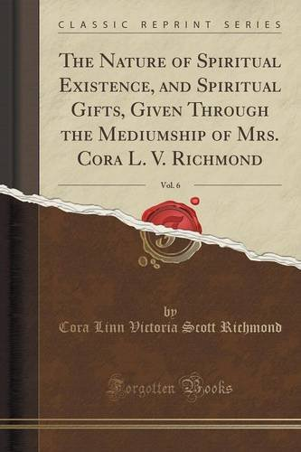 The Nature of Spiritual Existence, and Spiritual Gifts, Given Through the Mediumship of Mrs. Cora L. V. Richmond, Vol. 6 (Classic Reprint)