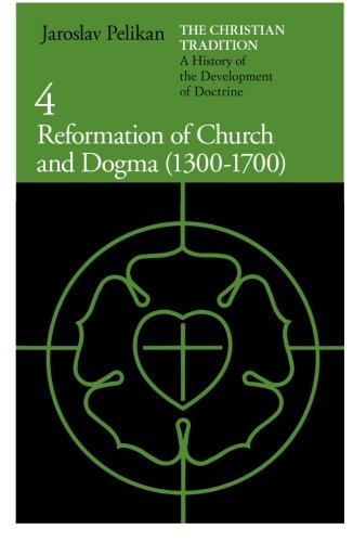 The Christian Tradition: A History of the Development of Doctrine, Vol. 4: Reformation of Church and Dogma (1300-1700)