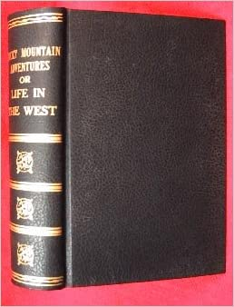 Prairie and Rocky Mountain adventures;: Or, Life in the West. To which will be added a view of the states and territorial regions of our western ... descriptions of the chief cities of the West