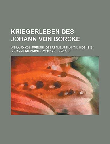Kriegerleben Des Johann Von Borcke; Weiland Kgl. Preuss. Oberstlieutenants. 1806-1815