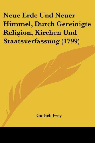 Neue Erde Und Neuer Himmel, Durch Gereinigte Religion, Kirchen Und Staatsverfassung (1799)