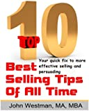 The Top Ten Best Selling Tips of All Time: Your quick fix for more effective selling and persuading