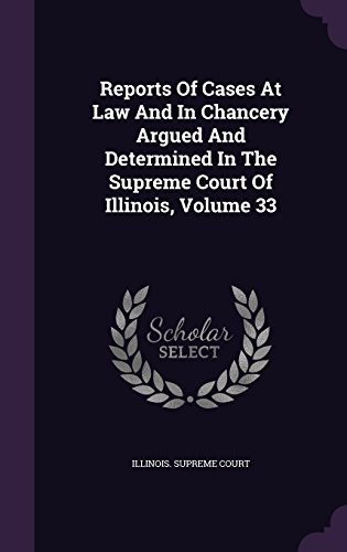 Reports Of Cases At Law And In Chancery Argued And Determined In The Supreme Court Of Illinois, Volume 33