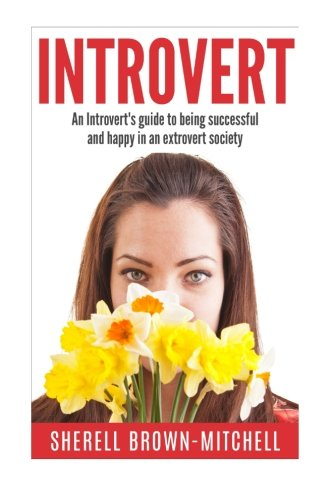Introvert: An Introvert's Guide To Being Successful And Happy In An Extrovert Society