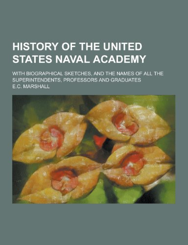 History of the United States Naval Academy; With Biographical Sketches, and the Names of All the Superintendents, Professors and Graduates