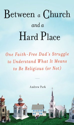 Between a Church and a Hard Place: One Faith-Free Dad's Struggle to Understand What It Means to Be Religious (or Not), Andrew Park