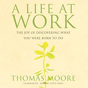 A Life at Work: The Joy of Discovering What You Were Born to Do | [Thomas Moore]