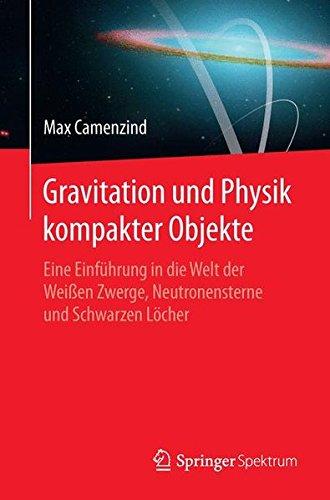 Gravitation und Physik kompakter Objekte: Eine Einführung in die Welt der Weißen Zwerge, Neutronensterne und Schwarzen Löcher