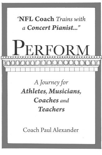 Perform: NFL Coach Trains with a Concert Pianist .... a Journey for Athletes, Musicians, Coaches and Teachers. by Paul Alexander (2011-06-28)