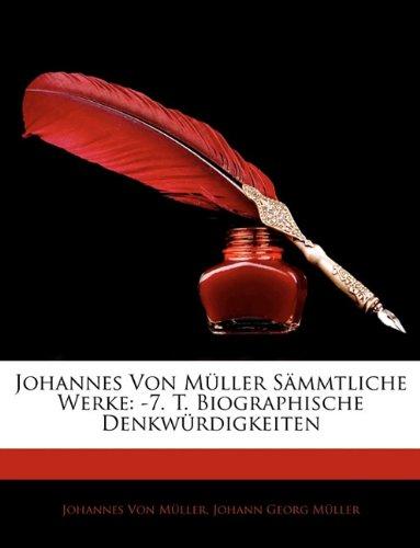 Johannes Von Müller Sämmtliche Werke: -7. T. Biographische Denkwürdigkeiten