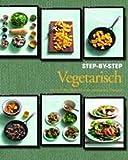 Vegetarisch Step-by-Step: Schritt für Schritt zum perfekten Genuss