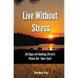 Live Without Stress:  30 Days of Finding Christ's Peace for Your Soul: How to Overcome Anxiety and Stress Through Christ's Transforming Powerby Shelley Hitz