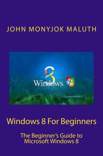 Windows 8 For Beginners: The Beginner's Guide to Microsoft Windows 8
