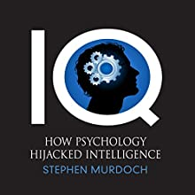 IQ: How Psychology Hijacked Intelligence (       UNABRIDGED) by Stephen Murdoch Narrated by Bill Wallis
