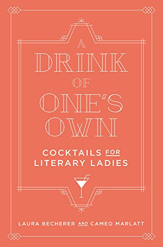 A Drink of One's Own: Cocktails for Literary Ladies by Laura Becherer, Cameo Marlatt