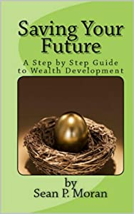 Saving Your Future A Step by Step Guide to Wealth Development by Sean P. Moran