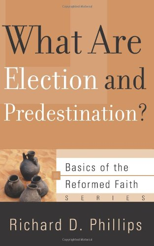 What Are Election and Predestination? (Basics of the Faith) (Basics of the Reformed Faith)