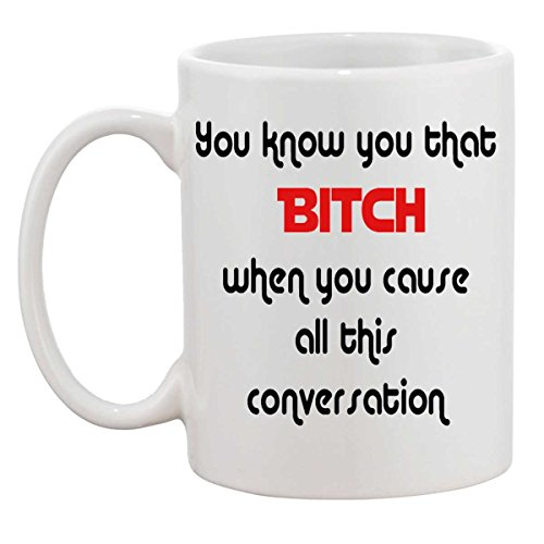 You know you that BITCH when you cause all this conversation Coffee Tea Mug Cup 11-ounce (oz) by Future Sales Inc (Beyonce Coffee Cup compare prices)