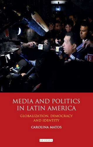 Media and Politics in Latin America: Globalization, Democracy and Identity (International Library of Political Studies)