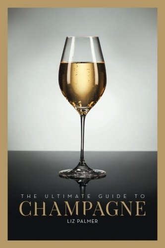 The Ultimate Guide to Champagne by Liz Palmer