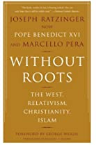 Without Roots: The West, Relativism, Christianity, Islam