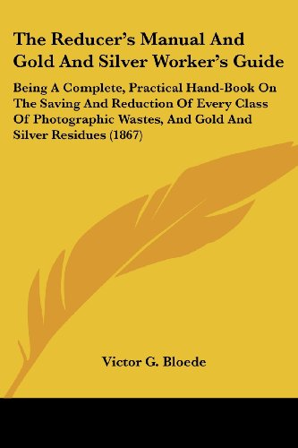The Reducer's Manual and Gold and Silver Worker's Guide: Being a Complete, Practical Hand-Book on the Saving and Reduction of Every Class of Photograp