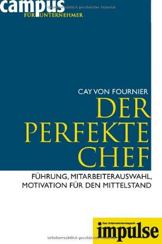 Fournier Cay von, Der perfekte Chef. Führung, Mitarbeiterauswahl, Motivation für den Mittelstand.