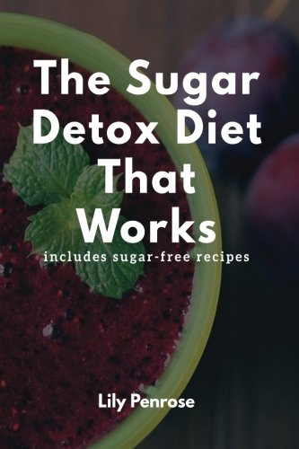 The Sugar Detox Diet That Works: Get Sugar Free (Includes Sugar Free Recipes)