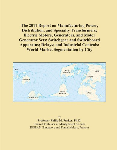 The 2011 Report On Manufacturing Power, Distribution, And Specialty Transformers; Electric Motors, Generators, And Motor Generator Sets; Switchgear ... Controls: World Market Segmentation By City