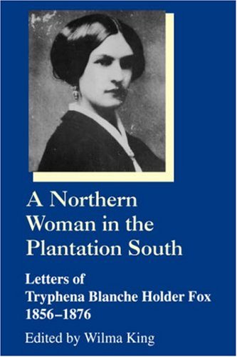 Northern Woman in the Plantation South Letters of Tryphena Blanche Holder Fox, 1856-1876 (Women's Diaries & Letters