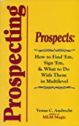 Prospecting: Prospects: How to Find 'Em, Sign 'Em and What to Do with 'Em in Multilevel