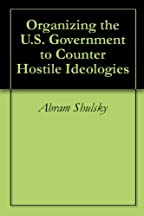 Organizing The U.s. Government To Counter Hostile Ideologies