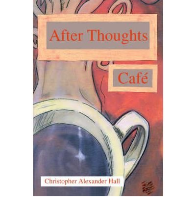 after-thoughts-cafe-author-christopher-alexander-hall-published-on-may-2005