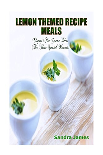 Lemon Themed Recipe Meals: Elegant Five-Course Ideas For Those Special Moments (Turn It Up A Notch) (Volume 2) by Sandra James