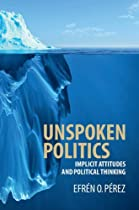 Unspoken Politics: Implicit Attitudes And Political Thinking (cambridge Studies In Public Opinion And Political Psychology)